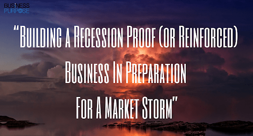 Building a Recession Proof (or Reinforced) Business In Preparation For A Market Storm