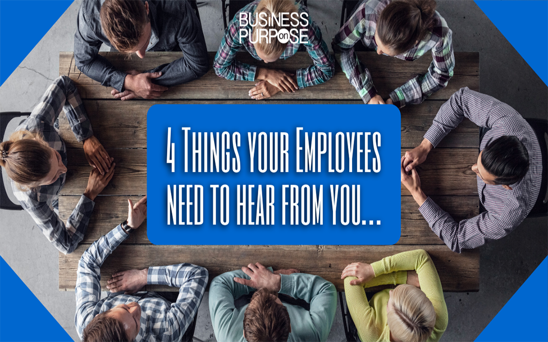 4 Things Your Employees Need To Hear From You